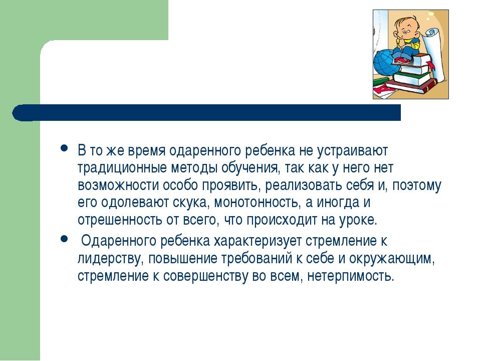 В то же время одаренного ребенка не устраивают традиционные методы обучения,...