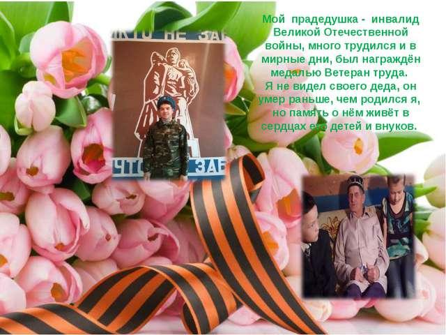 Мой прадедушка - инвалид Великой Отечественной войны, много трудился и в мир...