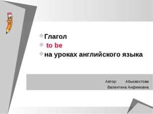 Глагол to be на уроках английского языка Автор: Абыхвостова Валентина Анфимовна