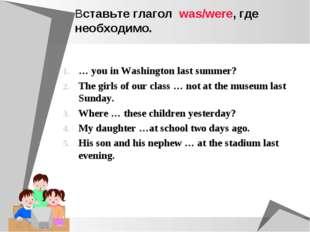 Вставьте глагол was/were, где необходимо. … you in Washington last summer? Th