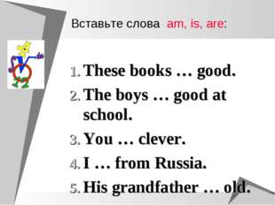 These books … good. The boys … good at school. You … clever. I … from Russia.