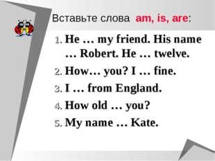 Вставьте слова am, is, are: He … my friend. His name … Robert. He … twelve. H