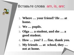 Вставьте слова am, is, are: Where … your friend? He … at home. We … pupils. O