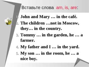 Вставьте слова am, is, are: John and Mary … in the café. The children …not in