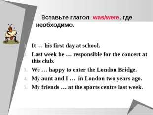 Вставьте глагол was/were, где необходимо. It … his first day at school. Last