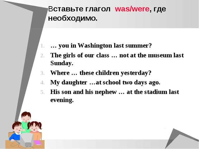 Вставьте глагол was/were, где необходимо. … you in Washington last summer? Th...