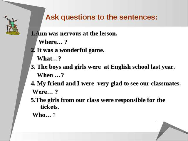 Ask questions to the sentences: 1.Ann was nervous at the lesson. Where… ? 2....