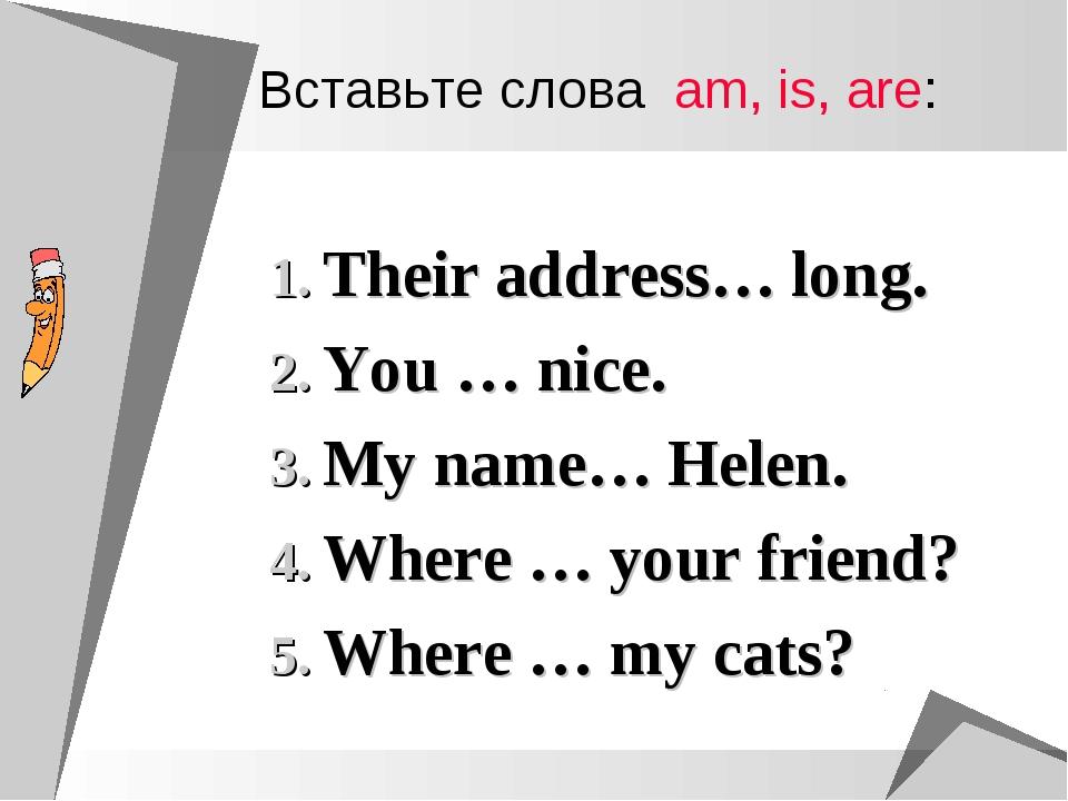 Вставьте слова am, is, are: Their address… long. You … nice. My name… Helen....