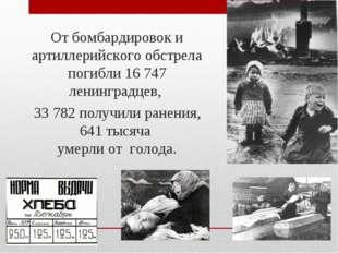От бомбардировок и артиллерийского обстрела погибли 16 747 ленинградцев, 33 7