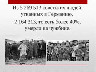 Из 5 269 513 советских людей, угнанных в Германию, 2 164 313, то есть более 4