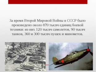 За время Второй Мировой Войны в СССР было произведено около 870 тысяч единиц