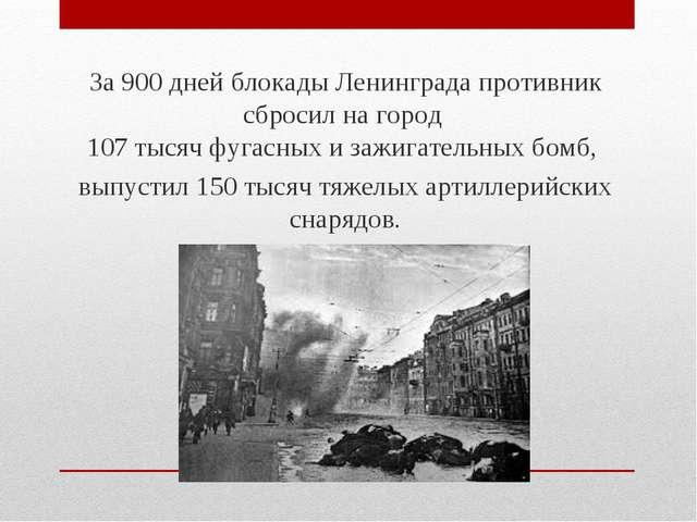За 900 дней блокады Ленинграда противник сбросил на город 107 тысяч фугасных...