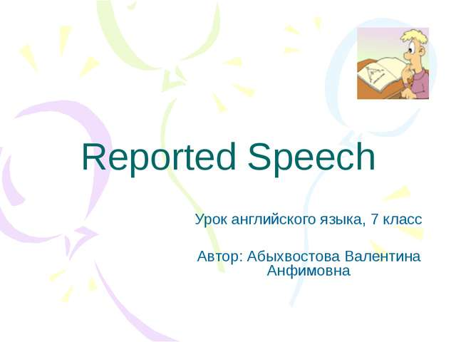Reported Speech Урок английского языка, 7 класс Автор: Абыхвостова Валентина...