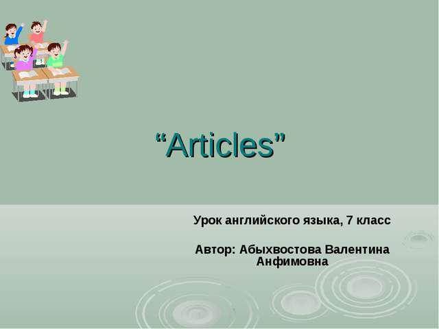 """Articles"" Урок английского языка, 7 класс Автор: Абыхвостова Валентина Анфим..."
