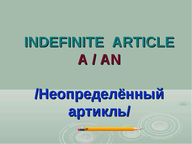 INDEFINITE ARTICLE A / AN /Неопределённый артикль/