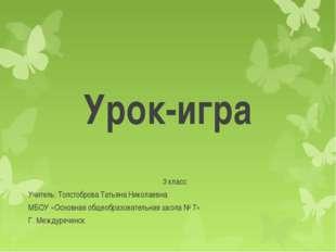 Урок-игра 3 класс Учитель: Толстоброва Татьяна Николаевна МБОУ «Основная обще