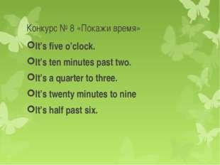 Конкурс № 8 «Покажи время» It's five o'clock. It's ten minutes past two. It's