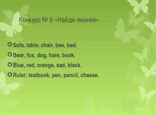 Конкурс № 9 «Найди лишнее» Sofa, table, chair, bee, bed. Bear, fox, dog, hare