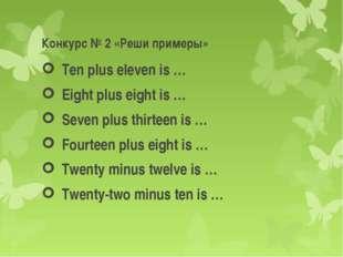 Конкурс № 2 «Реши примеры» Ten plus eleven is … Eight plus eight is … Seven p