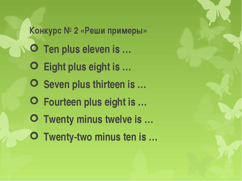 Конкурс № 2 «Реши примеры» Ten plus eleven is … Eight plus eight is … Seven p...