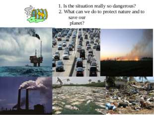 1. Is the situation really so dangerous? 2. What can we do to protect nature