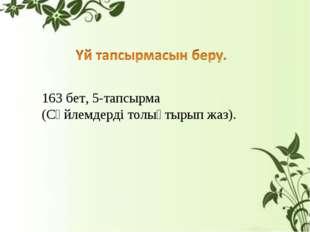 163 бет, 5-тапсырма (Сөйлемдерді толықтырып жаз).