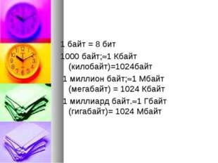 1 байт = 8 бит 1000 байт;1 Кбайт (килобайт)=1024байт 1 миллион байт;1 Мбайт