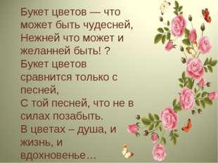 Букет цветов — что может быть чудесней, Нежней что может и желанней быть! ? Б