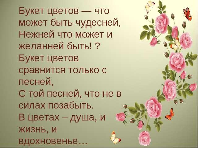 Букет цветов — что может быть чудесней, Нежней что может и желанней быть! ? Б...