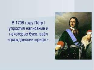 В 1708 году Пётр I упростил написание и некоторых букв, ввёл «гражданский шри