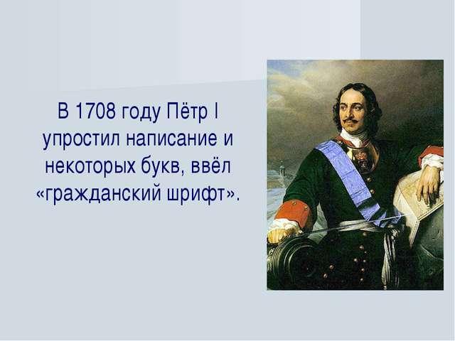 В 1708 году Пётр I упростил написание и некоторых букв, ввёл «гражданский шри...