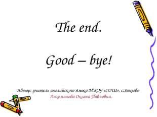 The end. Good – bye! Автор: учитель английского языка МКОУ «СОШ», с.Зикеево Л