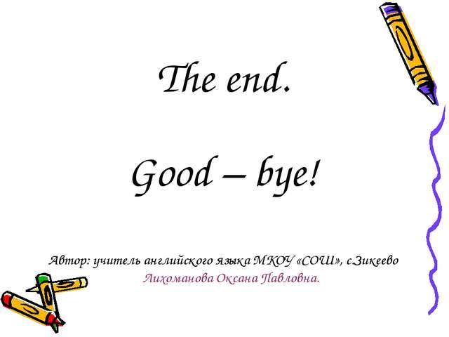 The end. Good – bye! Автор: учитель английского языка МКОУ «СОШ», с.Зикеево Л...