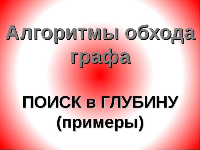 Алгоритмы обхода графа ПОИСК в ГЛУБИНУ (примеры)