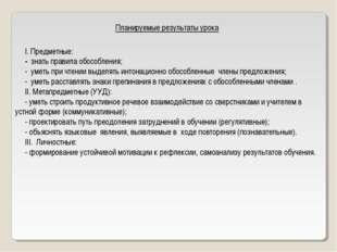 Планируемые результаты урока I. Предметные: - знать правила обособления; - ум