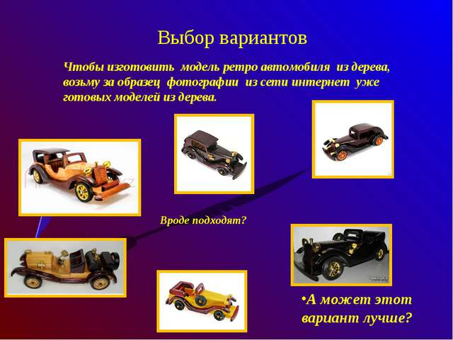 Выбор вариантов А может этот вариант лучше? Чтобы изготовить модель ретро авт...