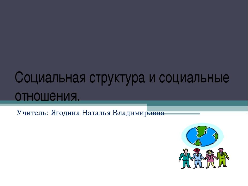 Социальная структура и социальные отношения. Учитель: Ягодина Наталья Владими...