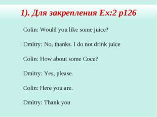 Colin: Would you like some juice? Dmitry: No, thanks. I do not drink juice Co
