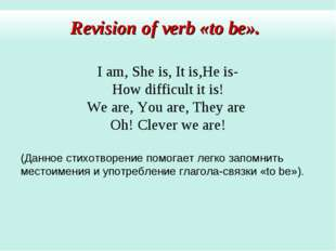 Revision of verb «to be». I am, She is, It is,He is- How difficult it is! We