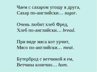 Чаем с сахаром угощу я друга, Сахар по-английски… sugar. Очень любит хлеб Фре