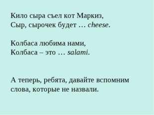 Кило сыра съел кот Маркиз, Сыр, сырочек будет … cheese. Колбаса любима нами,