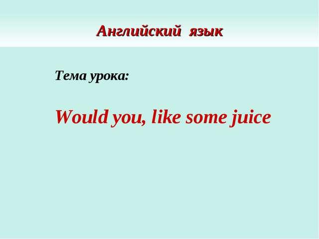 Английский язык Тема урока: Would you, like some juice