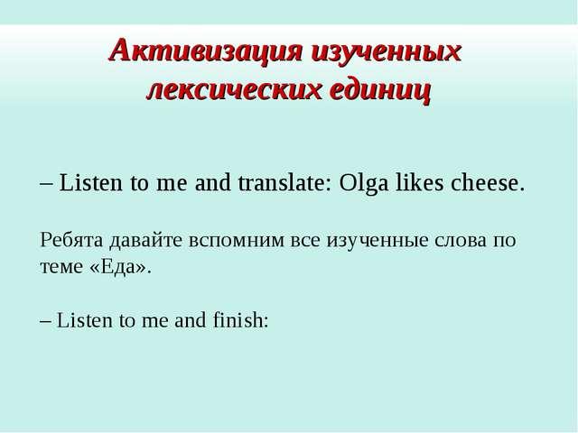 Активизация изученных лексических единиц – Listen to me and translate: Olga l...