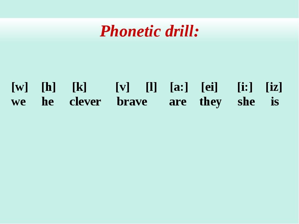 Phonetic drill: [w] [h] [k] [v] [l] [a:] [ei] [i:] [iz] we he clever brave ar...