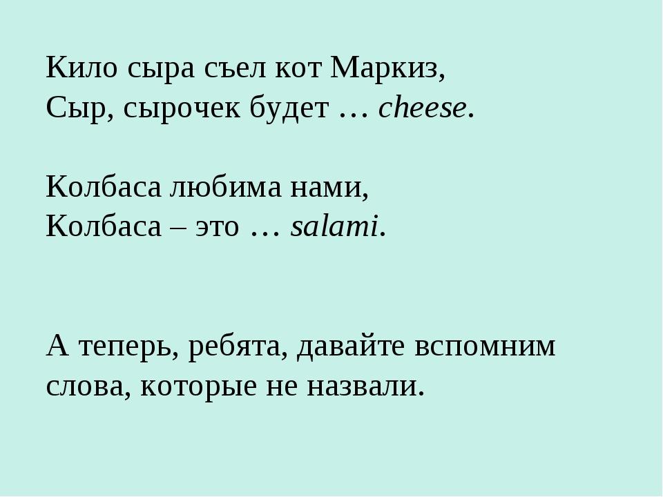 Кило сыра съел кот Маркиз, Сыр, сырочек будет … cheese. Колбаса любима нами,...