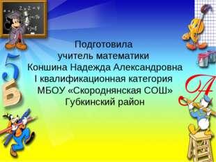 Подготовила учитель математики Коншина Надежда Александровна I квалификационн