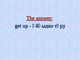 The answer: get up - ұйқыдан тұру