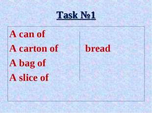 Task №1 A can of A carton of		bread A bag of A slice of