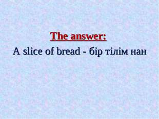 The answer: A slice of bread - бір тілім нан