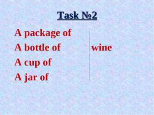 Task №2 A package of A bottle of 		wine A cup of A jar of